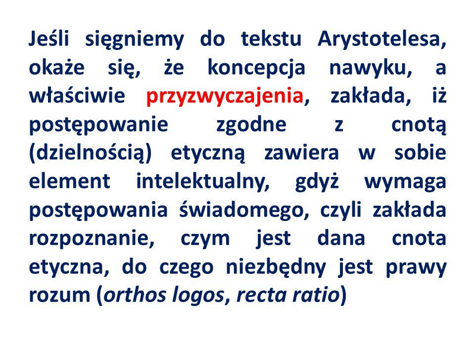 Jeśli sięgniemy do tekstu Arystotelesa, okaże się, że koncepcja nawyku, a właściwie przyzwyczajenia, zakłada, iż postępowanie zgodne z cnotą (dzielnością) etyczną zawiera w sobie element intelektualny, gdyż wymaga postępowania świadomego, czyli zakłada rozpoznanie, czym jest dana cnota etyczna, do czego niezbędny jest prawy rozum (orthos logos, recta ratio)