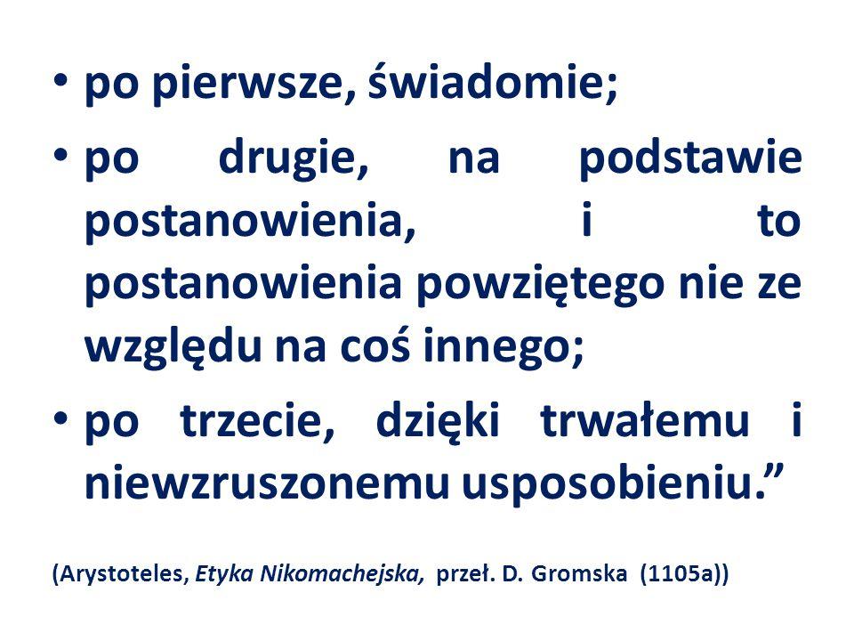 po pierwsze, świadomie; po drugie, na podstawie postanowienia, i to postanowienia powziętego nie ze względu na coś innego; po trzecie, dzięki trwałemu i niewzruszonemu usposobieniu. (Arystoteles, Etyka Nikomachejska, przeł.