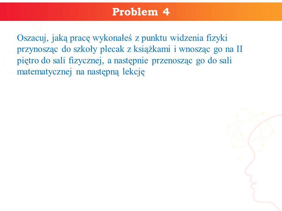 Problem 4 Oszacuj, jaką pracę wykonałeś z punktu widzenia fizyki przynosząc do szkoły plecak z książkami i wnosząc go na II piętro do sali fizycznej,