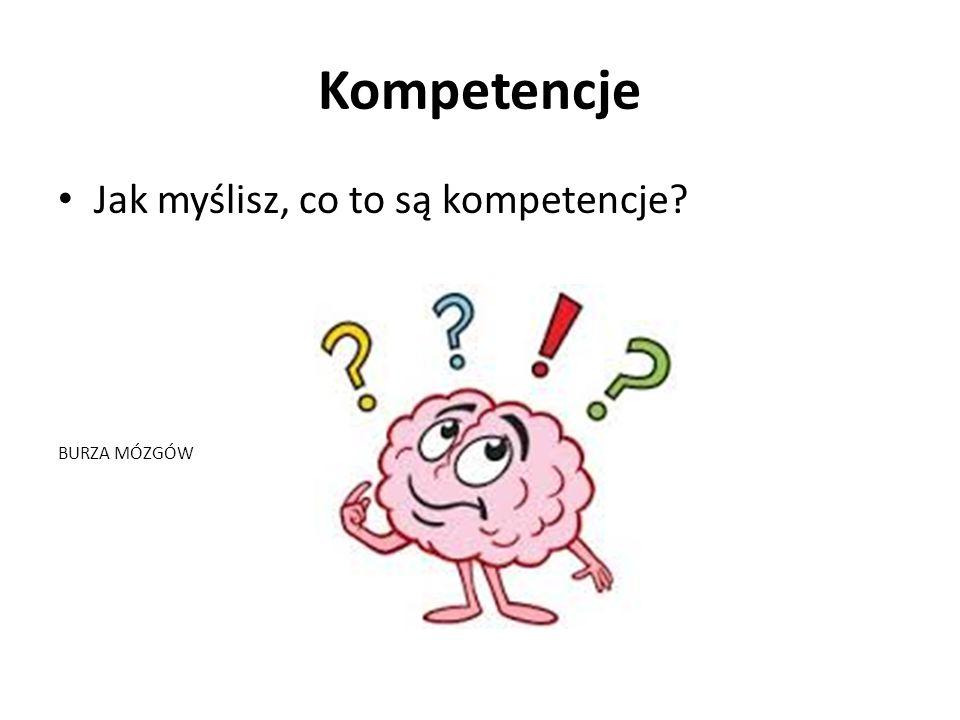 Kompetencje Jak myślisz, co to są kompetencje? BURZA MÓZGÓW