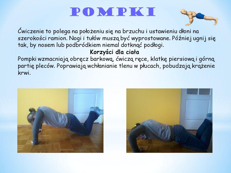 Pompki Ćwiczenie to polega na położeniu się na brzuchu i ustawieniu dłoni na szerokości ramion. Nogi i tułów muszą być wyprostowane. Później ugnij się