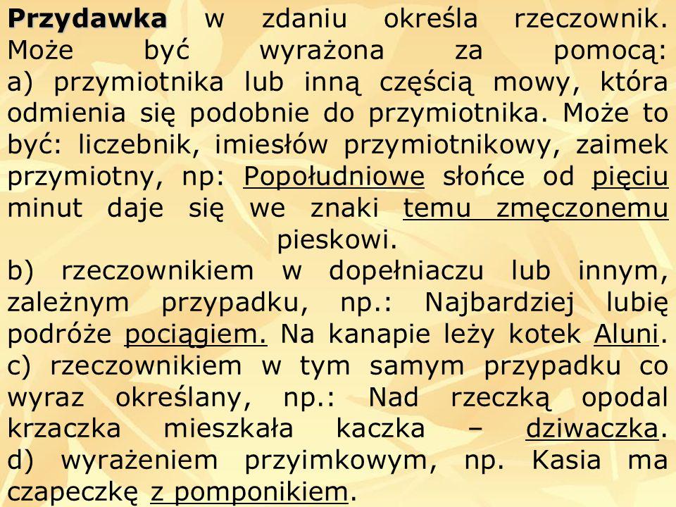 Przydawka Przydawka w zdaniu określa rzeczownik. Może być wyrażona za pomocą: a) przymiotnika lub inną częścią mowy, która odmienia się podobnie do pr