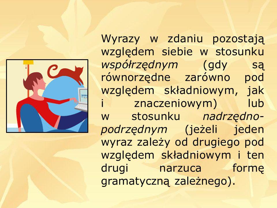 Wyrazy w zdaniu pozostają względem siebie w stosunku współrzędnym (gdy są równorzędne zarówno pod względem składniowym, jak i znaczeniowym) lub w stos