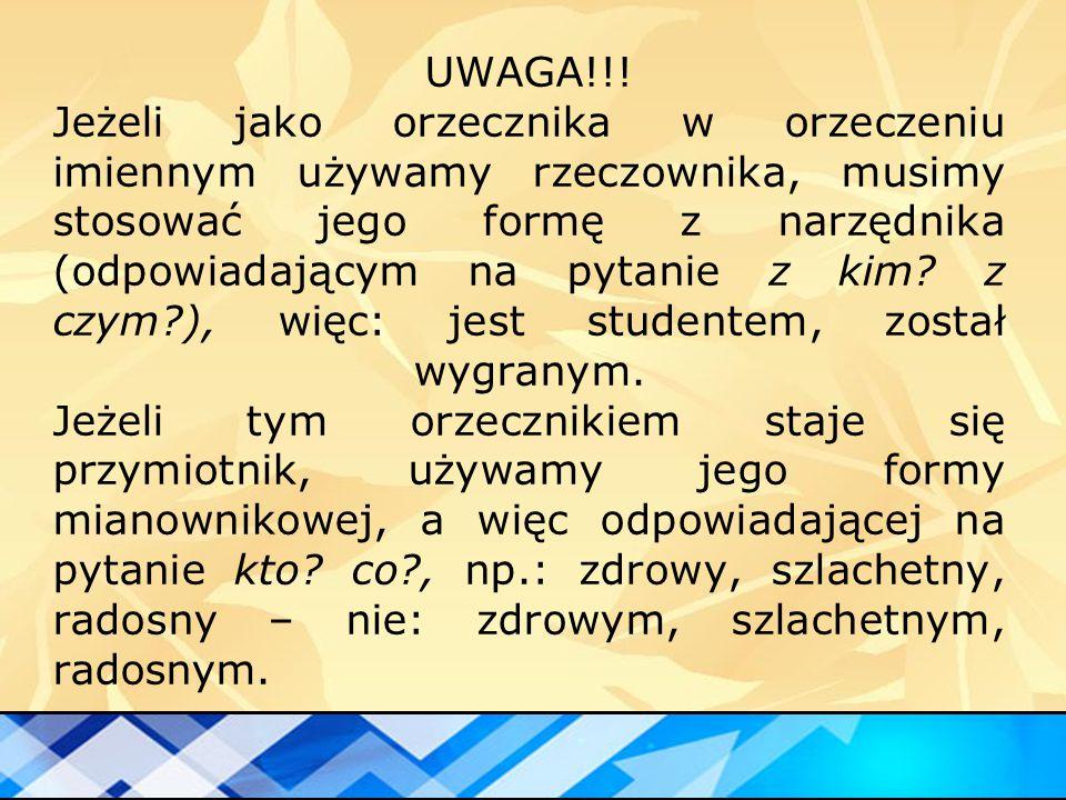 UWAGA!!! Jeżeli jako orzecznika w orzeczeniu imiennym używamy rzeczownika, musimy stosować jego formę z narzędnika (odpowiadającym na pytanie z kim? z