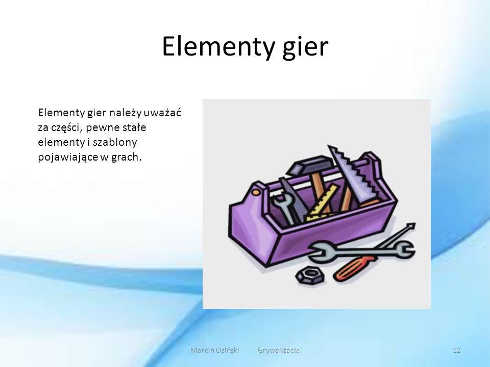 Elementy gier Elementy gier należy uważać za części, pewne stałe elementy i szablony pojawiające w grach. Marcin Osiński Grywalizacja12