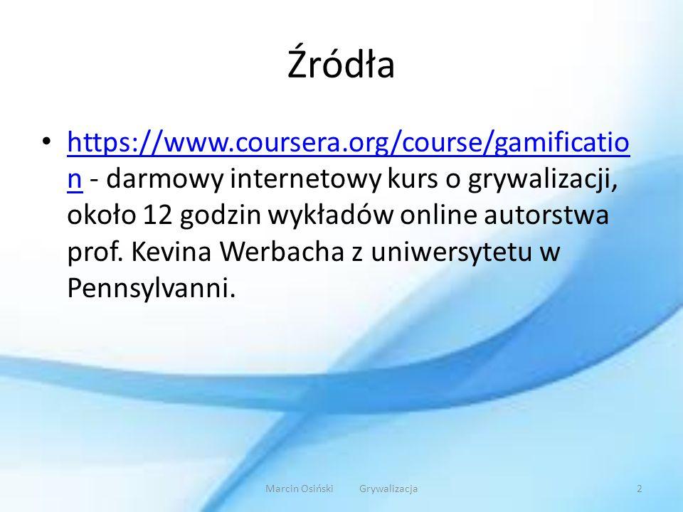 Źródła https://www.coursera.org/course/gamificatio n - darmowy internetowy kurs o grywalizacji, około 12 godzin wykładów online autorstwa prof. Kevina