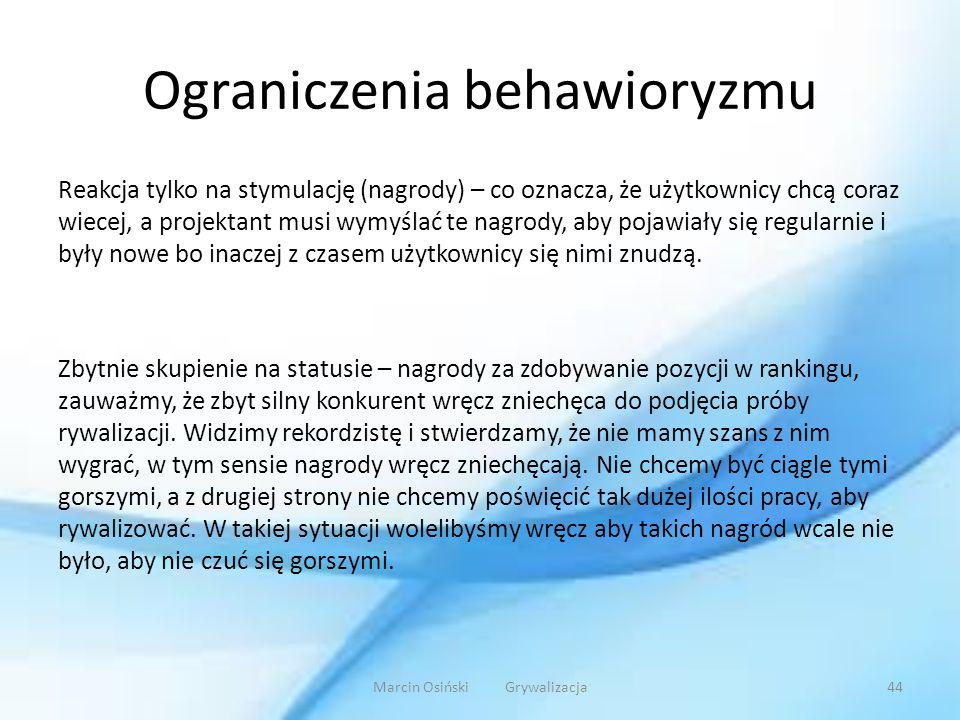 Ograniczenia behawioryzmu Reakcja tylko na stymulację (nagrody) – co oznacza, że użytkownicy chcą coraz wiecej, a projektant musi wymyślać te nagrody,