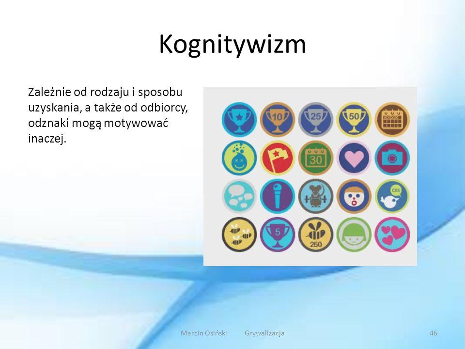 Kognitywizm Zależnie od rodzaju i sposobu uzyskania, a także od odbiorcy, odznaki mogą motywować inaczej. Marcin Osiński Grywalizacja46