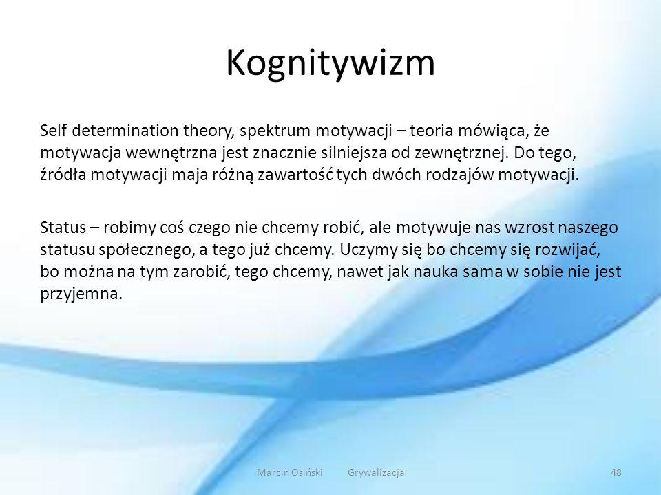 Kognitywizm Self determination theory, spektrum motywacji – teoria mówiąca, że motywacja wewnętrzna jest znacznie silniejsza od zewnętrznej. Do tego,