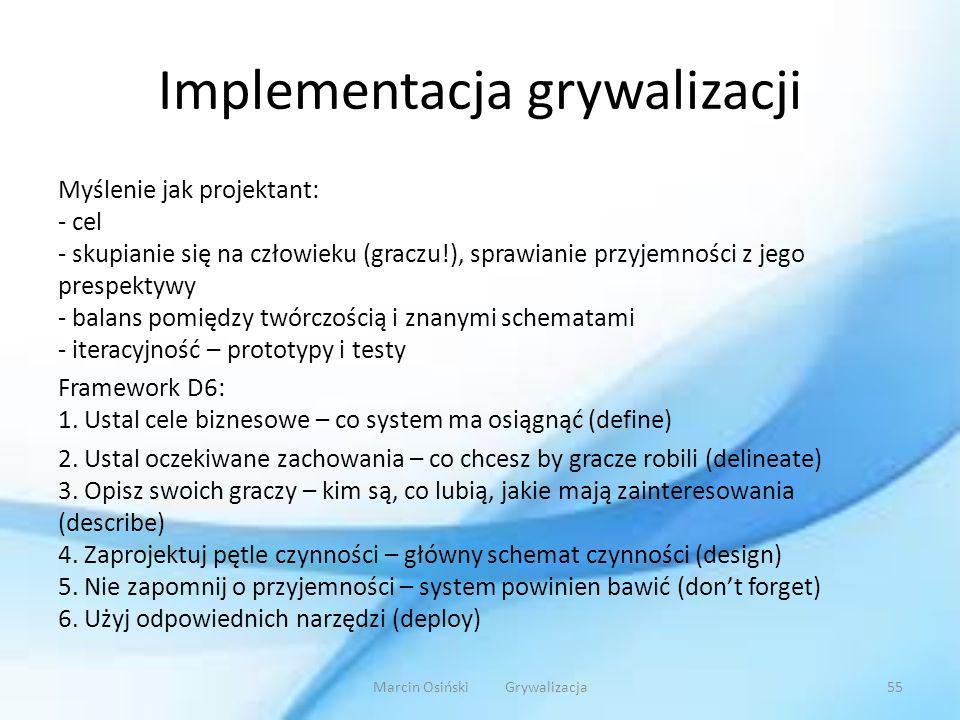 Implementacja grywalizacji Myślenie jak projektant: - cel - skupianie się na człowieku (graczu!), sprawianie przyjemności z jego prespektywy - balans