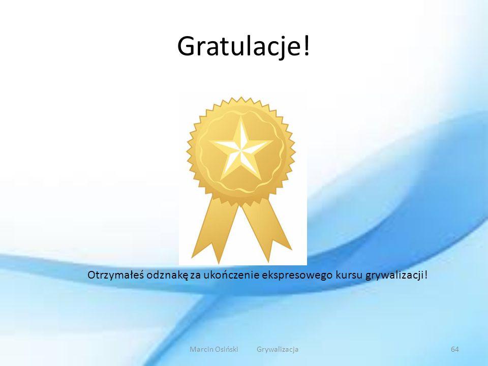 Gratulacje! Marcin Osiński Grywalizacja64 Otrzymałeś odznakę za ukończenie ekspresowego kursu grywalizacji!
