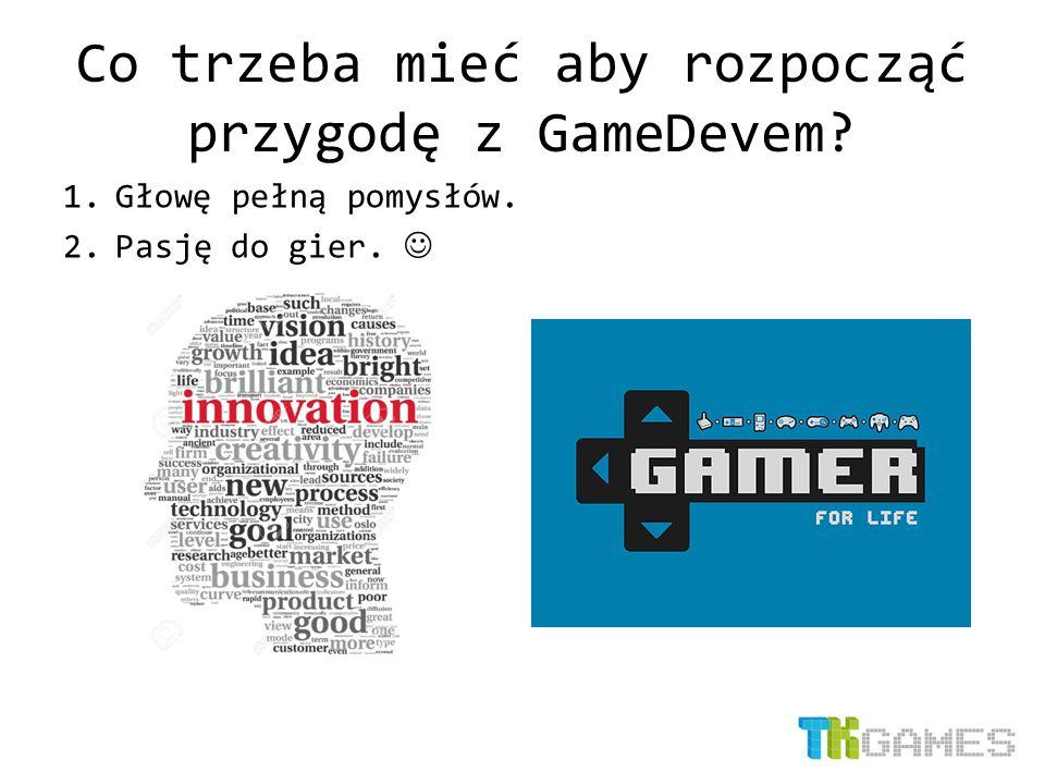 Co trzeba mieć aby rozpocząć przygodę z GameDevem? 1.Głowę pełną pomysłów. 2.Pasję do gier.