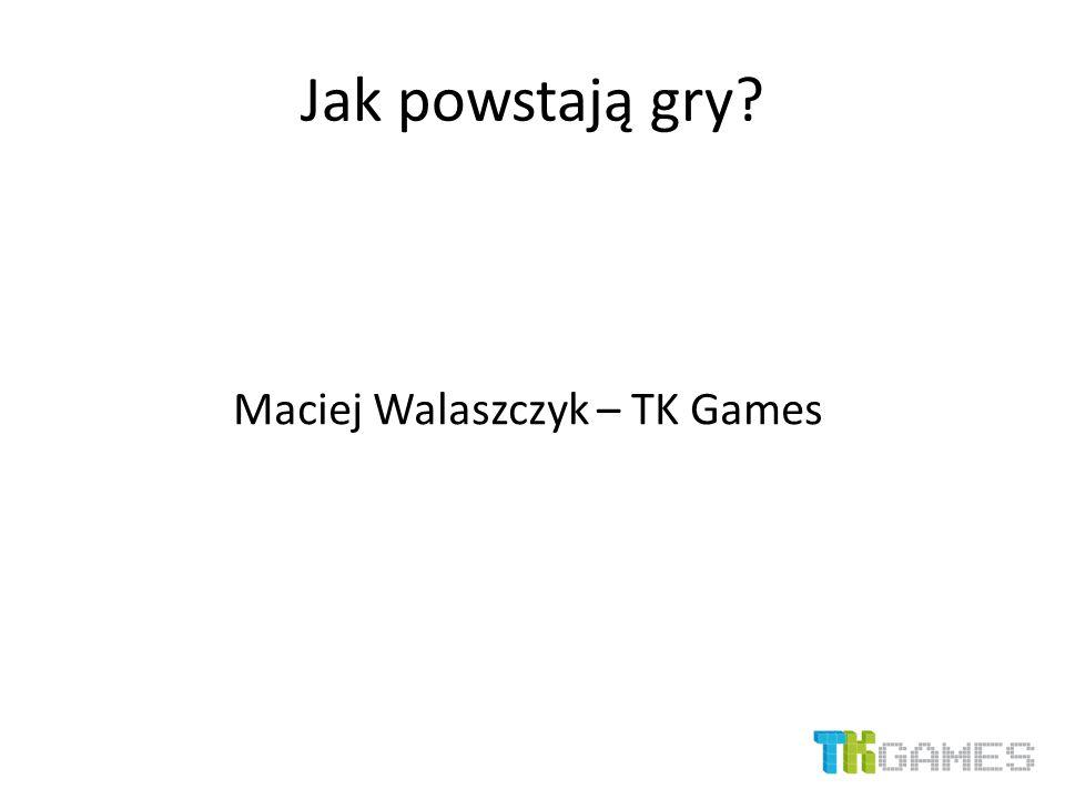 Jak powstają gry? Maciej Walaszczyk – TK Games