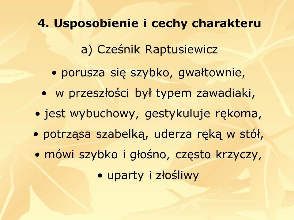 4. Usposobienie i cechy charakteru a) Cześnik Raptusiewicz porusza się szybko, gwałtownie, w przeszłości był typem zawadiaki, jest wybuchowy, gestykul