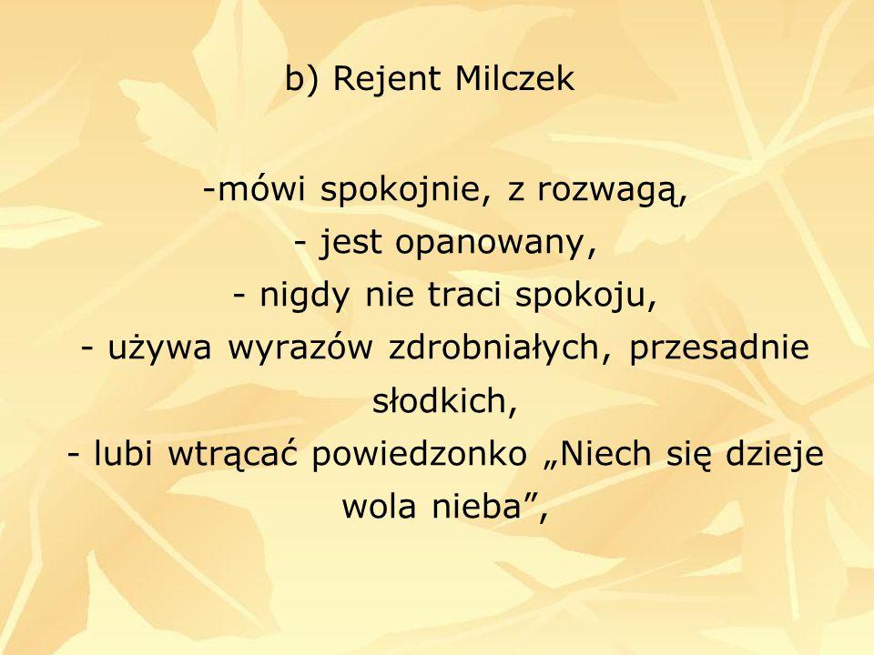 """b) Rejent Milczek -mówi spokojnie, z rozwagą, - jest opanowany, - nigdy nie traci spokoju, - używa wyrazów zdrobniałych, przesadnie słodkich, - lubi wtrącać powiedzonko """"Niech się dzieje wola nieba ,"""