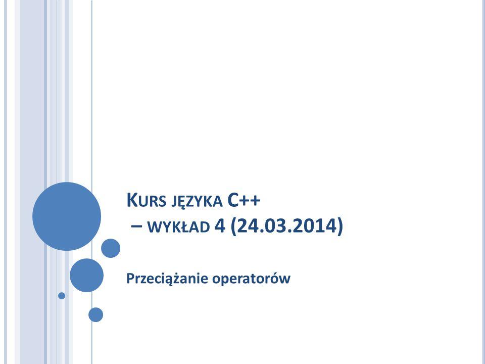 K URS JĘZYKA C++ – WYKŁAD 4 (24.03.2014) Przeciążanie operatorów