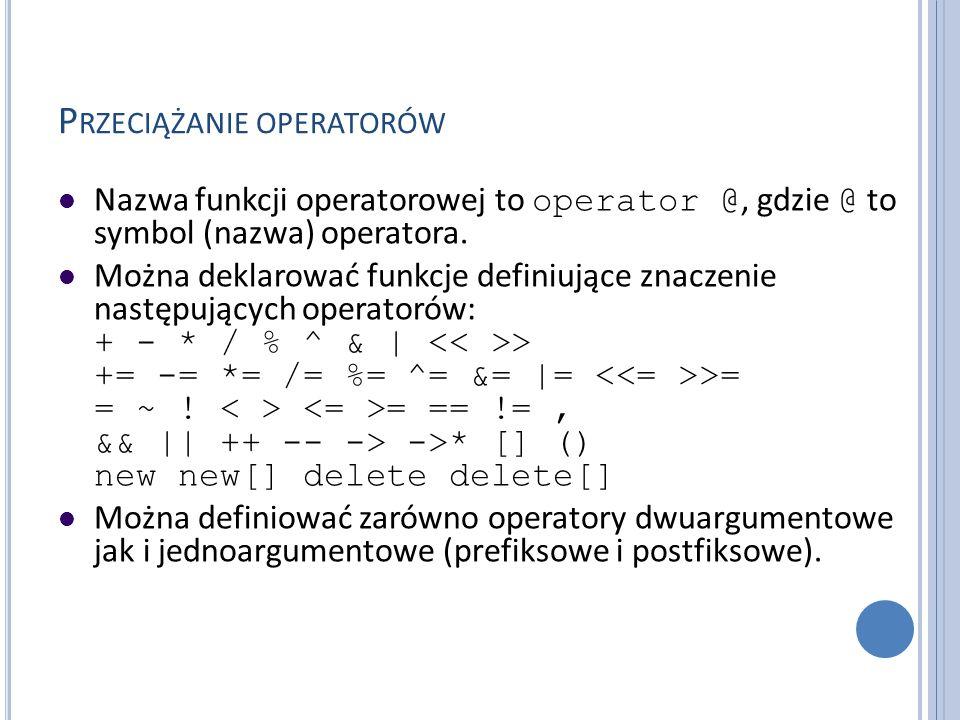 P RZECIĄŻANIE OPERATORÓW Nazwa funkcji operatorowej to operator @, gdzie @ to symbol (nazwa) operatora. Można deklarować funkcje definiujące znaczenie