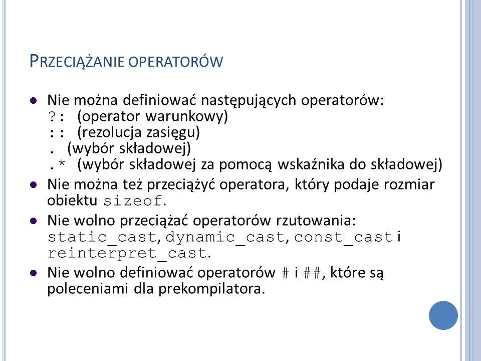 P RZECIĄŻANIE OPERATORÓW Nie można definiować następujących operatorów: ?: (operator warunkowy) :: (rezolucja zasięgu). (wybór składowej).* (wybór skł