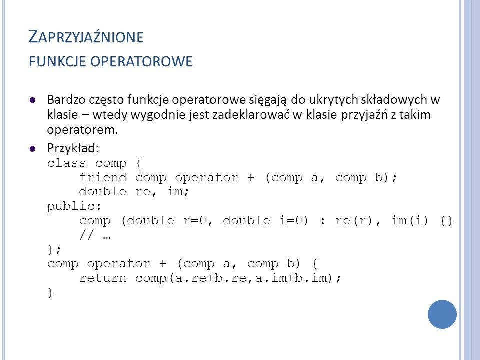 Z APRZYJAŹNIONE FUNKCJE OPERATOROWE Bardzo często funkcje operatorowe sięgają do ukrytych składowych w klasie – wtedy wygodnie jest zadeklarować w kla