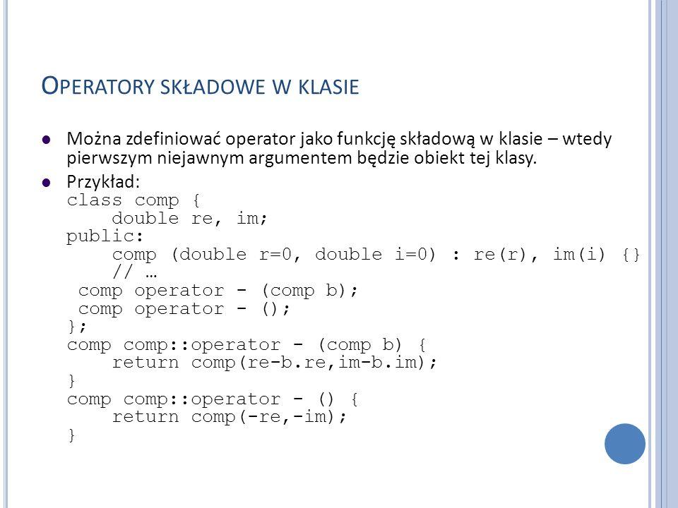O PERATORY SKŁADOWE W KLASIE Można zdefiniować operator jako funkcję składową w klasie – wtedy pierwszym niejawnym argumentem będzie obiekt tej klasy.