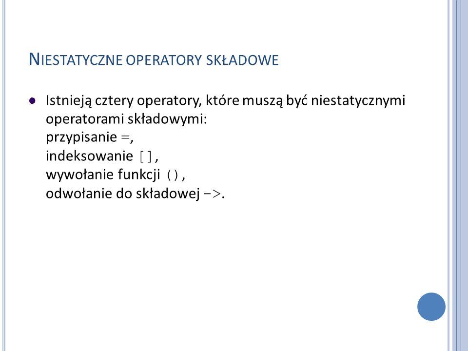 N IESTATYCZNE OPERATORY SKŁADOWE Istnieją cztery operatory, które muszą być niestatycznymi operatorami składowymi: przypisanie =, indeksowanie [], wyw
