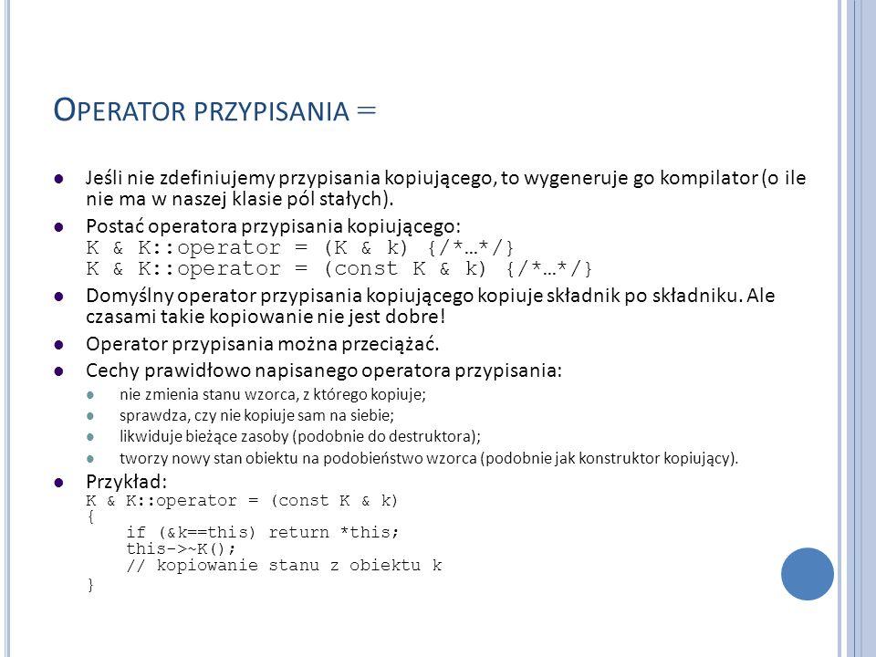 O PERATOR PRZYPISANIA = Jeśli nie zdefiniujemy przypisania kopiującego, to wygeneruje go kompilator (o ile nie ma w naszej klasie pól stałych). Postać