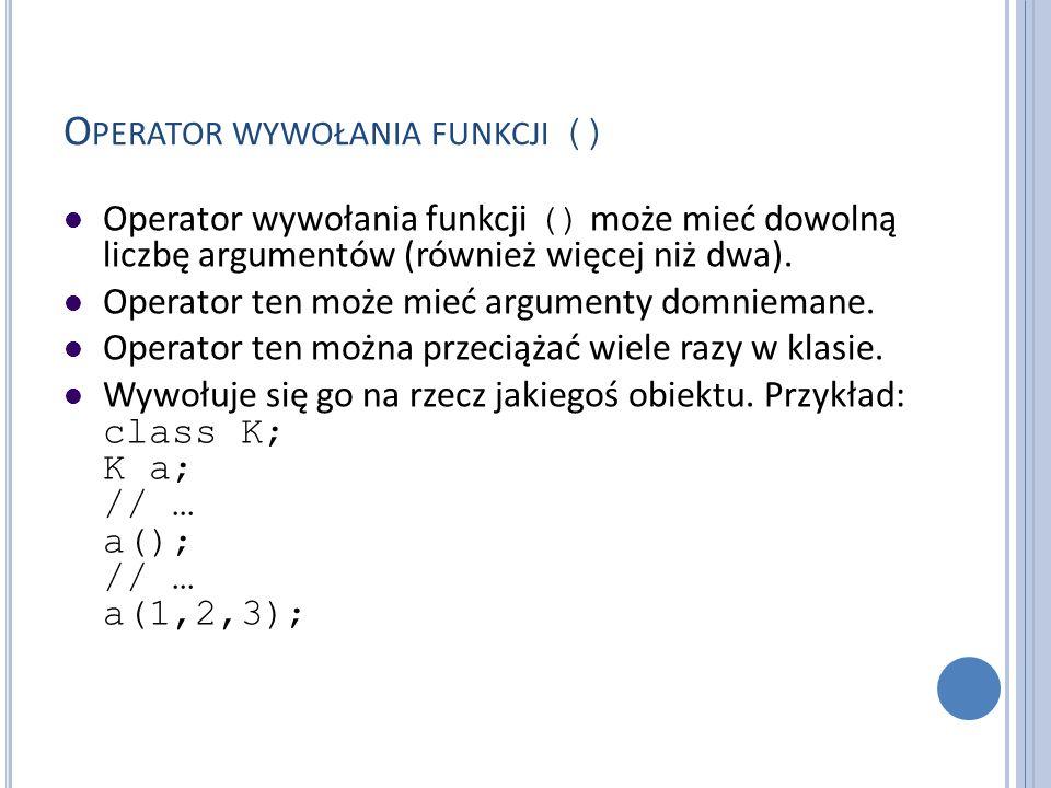 O PERATOR WYWOŁANIA FUNKCJI () Operator wywołania funkcji () może mieć dowolną liczbę argumentów (również więcej niż dwa). Operator ten może mieć argu