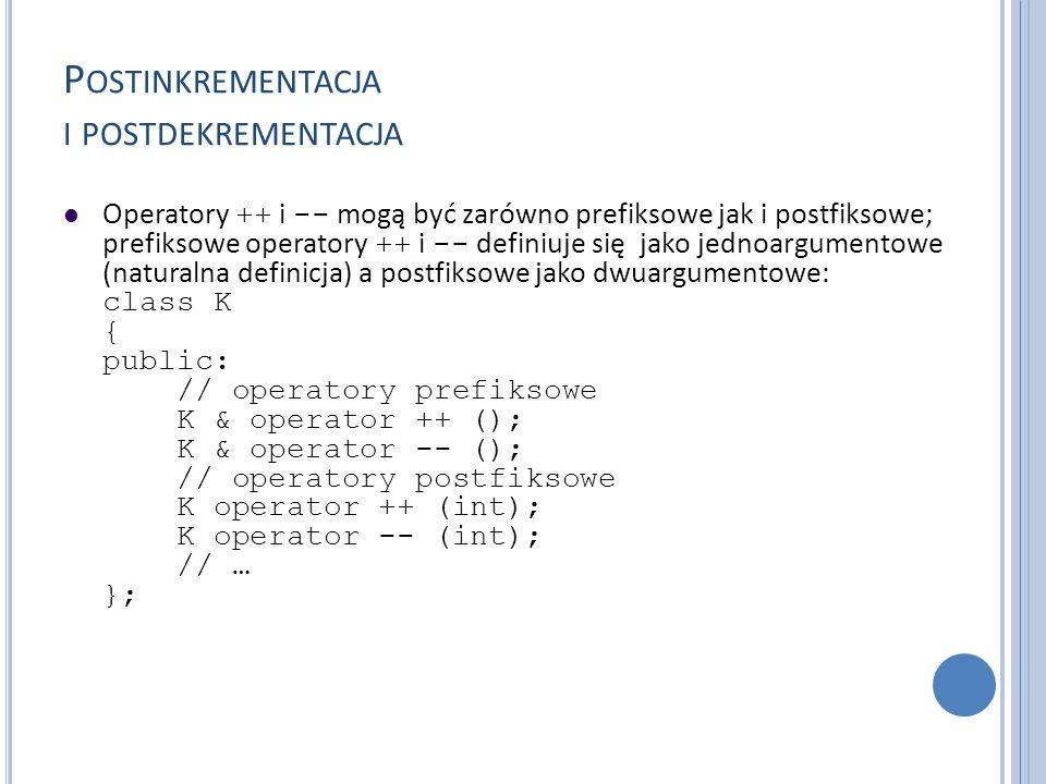 P OSTINKREMENTACJA I POSTDEKREMENTACJA Operatory ++ i -- mogą być zarówno prefiksowe jak i postfiksowe; prefiksowe operatory ++ i -- definiuje się jak