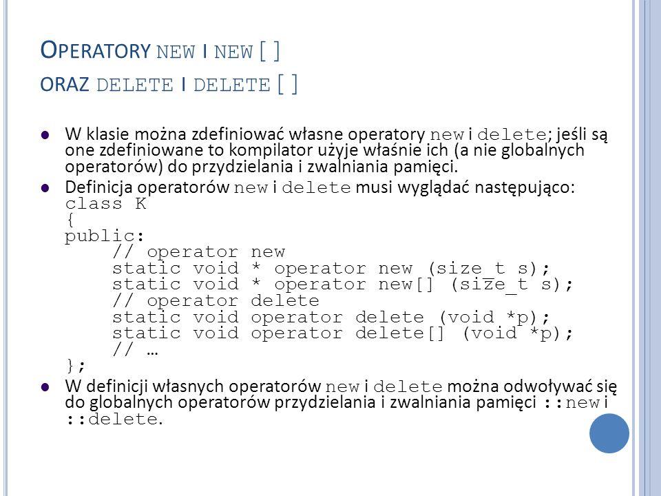 O PERATORY NEW I NEW [] ORAZ DELETE I DELETE [] W klasie można zdefiniować własne operatory new i delete ; jeśli są one zdefiniowane to kompilator uży