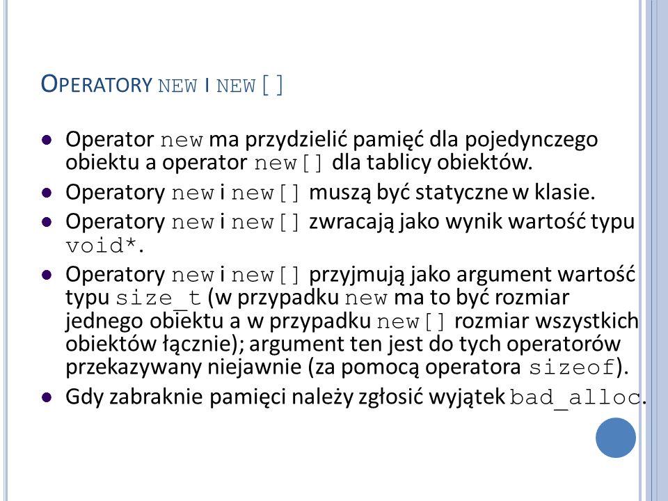 O PERATORY NEW I NEW [] Operator new ma przydzielić pamięć dla pojedynczego obiektu a operator new[] dla tablicy obiektów. Operatory new i new[] muszą