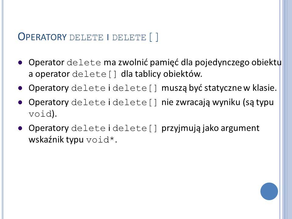 O PERATORY DELETE I DELETE [] Operator delete ma zwolnić pamięć dla pojedynczego obiektu a operator delete[] dla tablicy obiektów. Operatory delete i