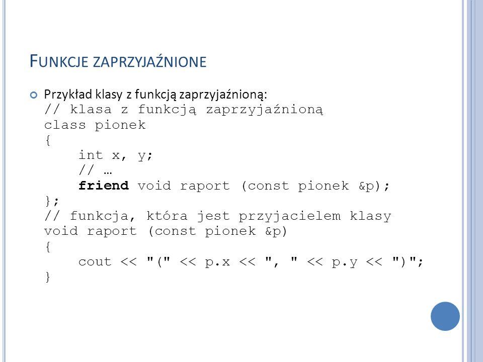 F UNKCJE ZAPRZYJAŹNIONE Przykład klasy z funkcją zaprzyjaźnioną: // klasa z funkcją zaprzyjaźnioną class pionek { int x, y; // … friend void raport (c