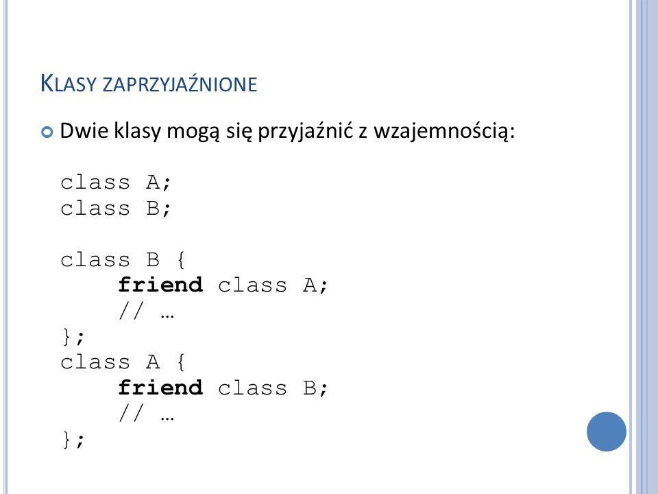 K LASY ZAPRZYJAŹNIONE Dwie klasy mogą się przyjaźnić z wzajemnością: class A; class B; class B { friend class A; // … }; class A { friend class B; //