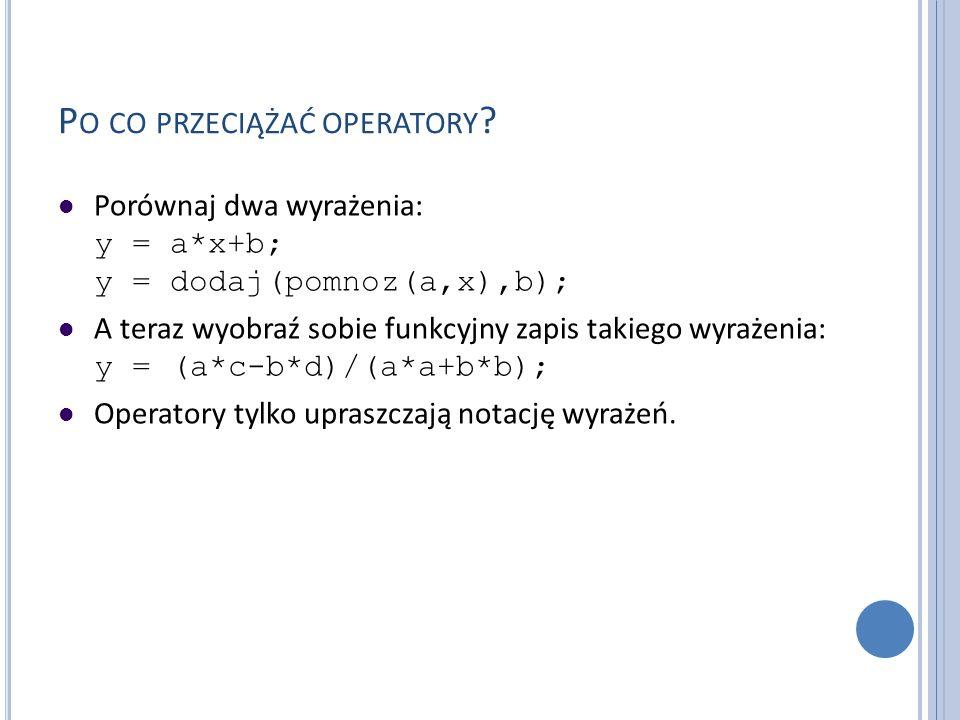 P O CO PRZECIĄŻAĆ OPERATORY ? Porównaj dwa wyrażenia: y = a*x+b; y = dodaj(pomnoz(a,x),b); A teraz wyobraź sobie funkcyjny zapis takiego wyrażenia: y