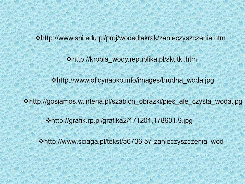  http://www.sni.edu.pl/proj/wodadlakrak/zanieczyszczenia.htm  http://www.oficynaoko.info/images/brudna_woda.jpg  http://gosiamos.w.interia.pl/szabl