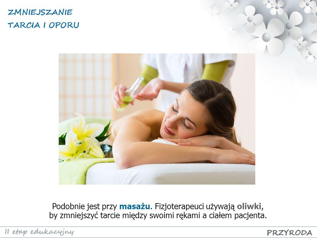 Podobnie jest przy masażu. Fizjoterapeuci używają oliwki, by zmniejszyć tarcie między swoimi rękami a ciałem pacjenta.