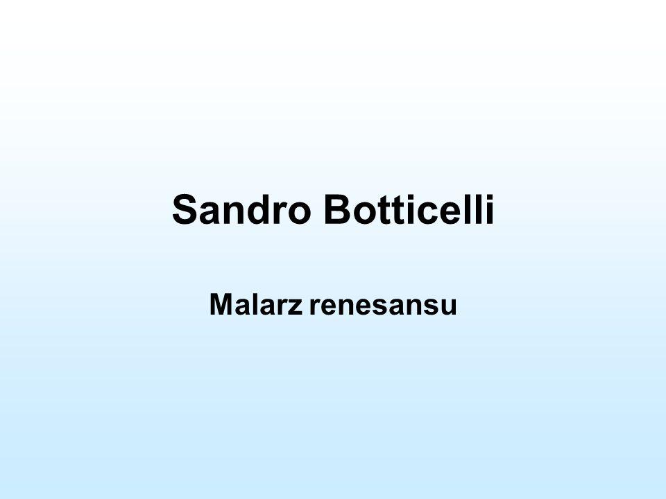Sandro Botticelli Właściwe nazwisko: Alessandro di Mariano Filipepi Ur.