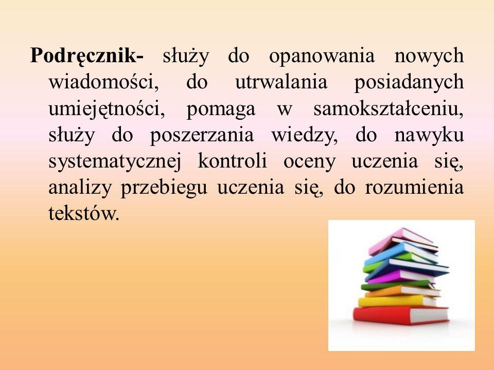 Podręcznik- służy do opanowania nowych wiadomości, do utrwalania posiadanych umiejętności, pomaga w samokształceniu, służy do poszerzania wiedzy, do n