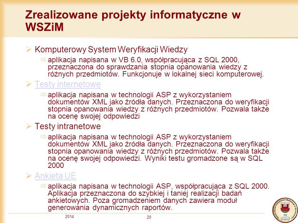 2014 29 Zrealizowane projekty informatyczne w WSZiM  Komputerowy System Weryfikacji Wiedzy  aplikacja napisana w VB 6.0, współpracująca z SQL 2000,