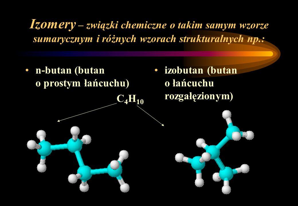 Izomery – związki chemiczne o takim samym wzorze sumarycznym i różnych wzorach strukturalnych np.: n-butan (butan o prostym łańcuchu) C 4 H 10 izobuta
