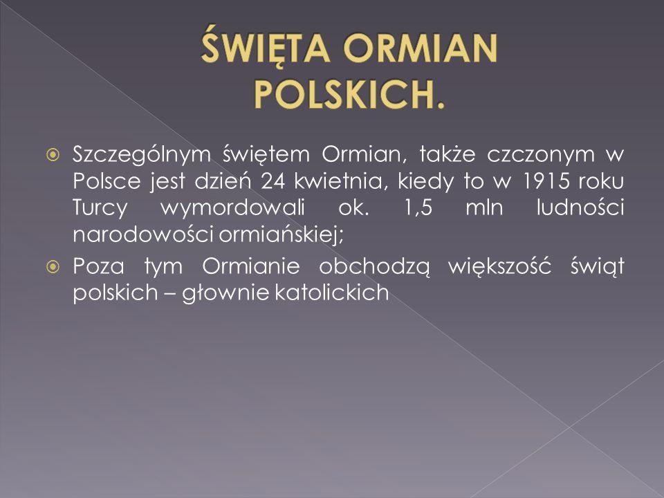  Szczególnym świętem Ormian, także czczonym w Polsce jest dzień 24 kwietnia, kiedy to w 1915 roku Turcy wymordowali ok. 1,5 mln ludności narodowości