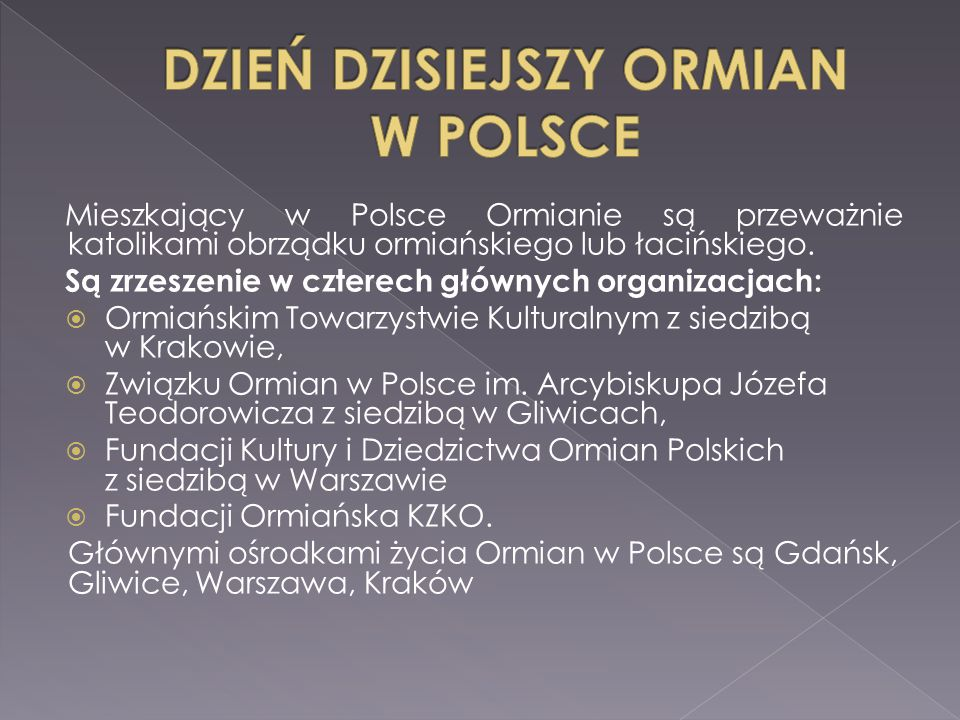 Mieszkający w Polsce Ormianie są przeważnie katolikami obrządku ormiańskiego lub łacińskiego. Są zrzeszenie w czterech głównych organizacjach:  Ormia