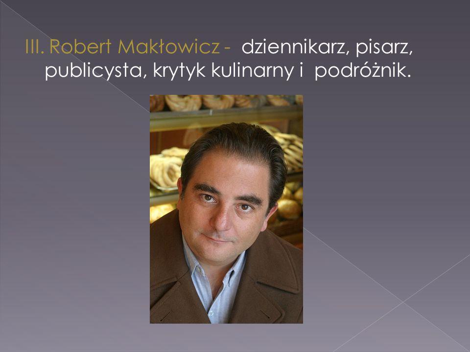 III. Robert Makłowicz - dziennikarz, pisarz, publicysta, krytyk kulinarny i podróżnik.