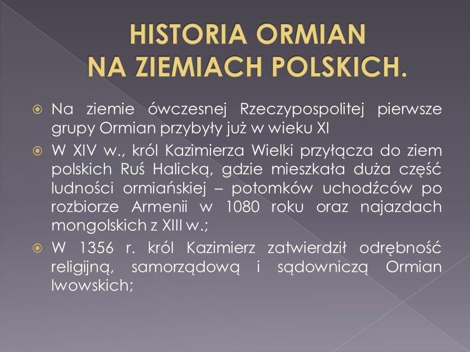 Na ziemie ówczesnej Rzeczypospolitej pierwsze grupy Ormian przybyły już w wieku XI  W XIV w., król Kazimierza Wielki przyłącza do ziem polskich Ruś Halicką, gdzie mieszkała duża część ludności ormiańskiej – potomków uchodźców po rozbiorze Armenii w 1080 roku oraz najazdach mongolskich z XIII w.;  W 1356 r.