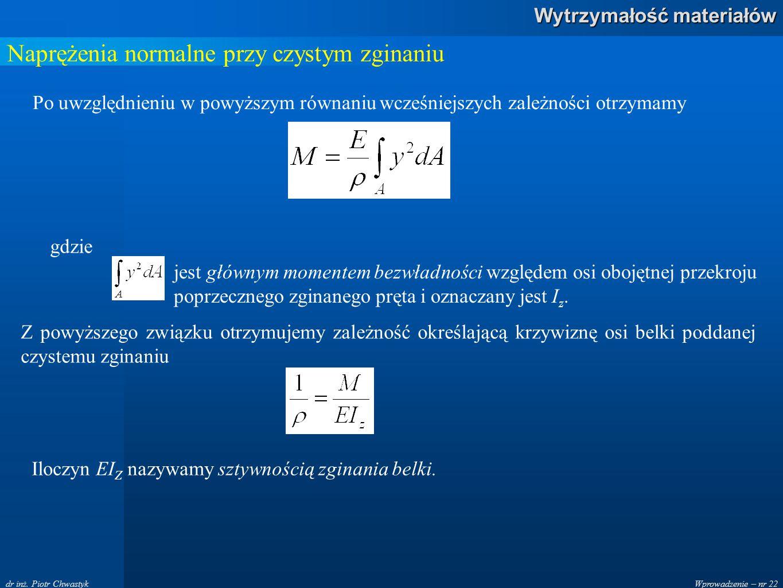 Wprowadzenie – nr 22 Wytrzymałość materiałów dr inż. Piotr Chwastyk Naprężenia normalne przy czystym zginaniu Po uwzględnieniu w powyższym równaniu wc