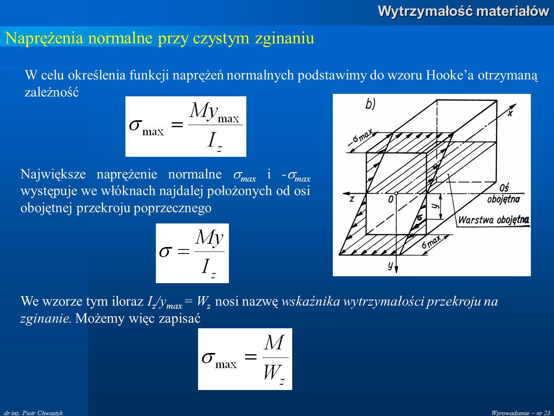 Wprowadzenie – nr 23 Wytrzymałość materiałów dr inż. Piotr Chwastyk Naprężenia normalne przy czystym zginaniu W celu określenia funkcji naprężeń norma