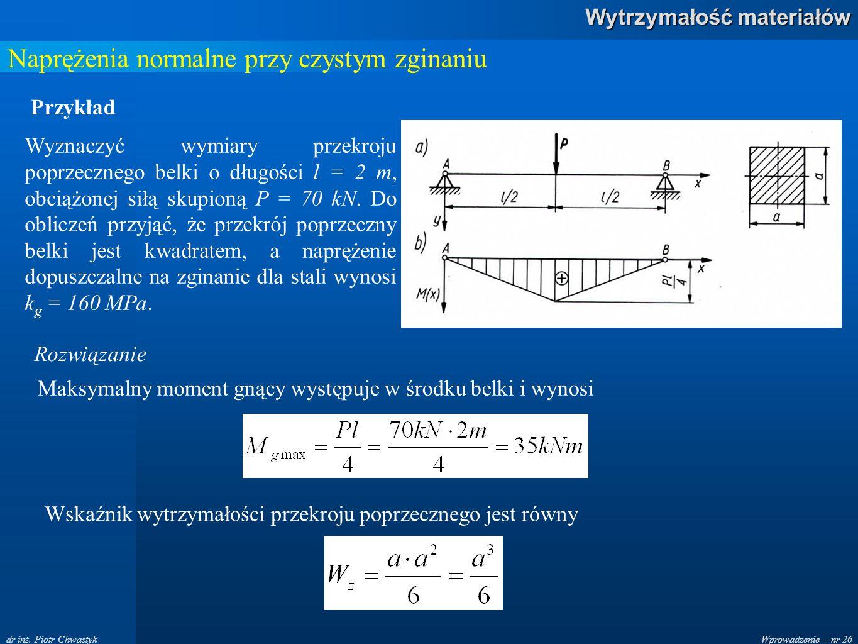 Wprowadzenie – nr 26 Wytrzymałość materiałów dr inż. Piotr Chwastyk Naprężenia normalne przy czystym zginaniu Wyznaczyć wymiary przekroju poprzecznego