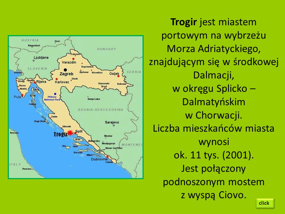 Trogir jest miastem portowym na wybrzeżu Morza Adriatyckiego, znajdującym się w środkowej Dalmacji, w okręgu Splicko – Dalmatyńskim w Chorwacji.