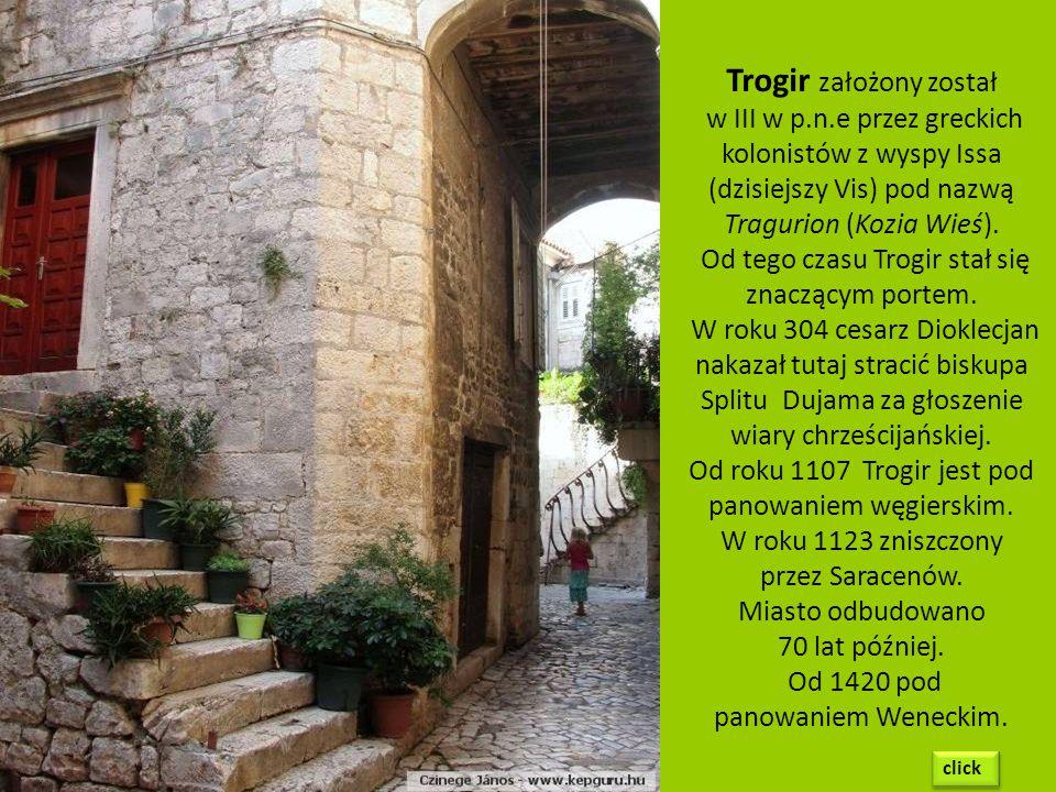 Trogir założony został w III w p.n.e przez greckich kolonistów z wyspy Issa (dzisiejszy Vis) pod nazwą Tragurion (Kozia Wieś).
