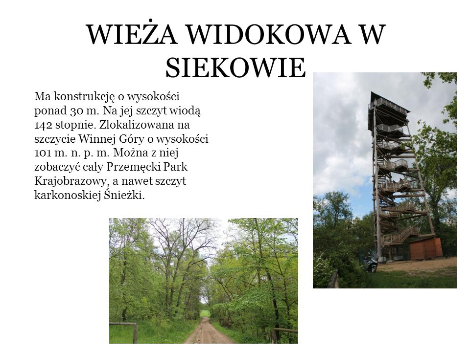 WIEŻA WIDOKOWA W SIEKOWIE Ma konstrukcję o wysokości ponad 30 m. Na jej szczyt wiodą 142 stopnie. Zlokalizowana na szczycie Winnej Góry o wysokości 10